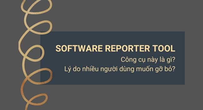 Software Reporter Tool là gì? Vì sao nên gỡ Software Reporter Tool